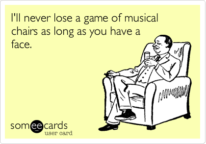 I'll never lose a game of musical chairs as long as you have a face.