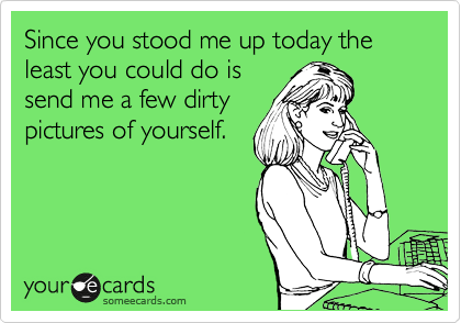Since you stood me up today the least you could do is send me a few dirty pictures of yourself.