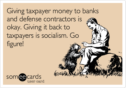 Giving taxpayer money to banks and defense contractors is okay. Giving it back to taxpayers is socialism. Go figure!