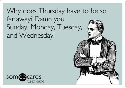 Why does Thursday have to be so far away? Damn you Sunday, Monday, Tuesday, and Wednesday!