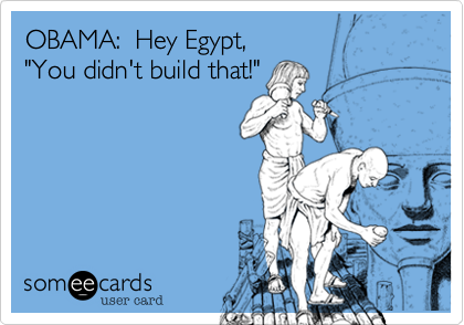 "OBAMA:  Hey Egypt, ""You didn't build that!"""