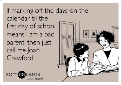 If marking off the days on the calendar til the first day of school means I am a bad parent, then just call me Joan  Crawford.