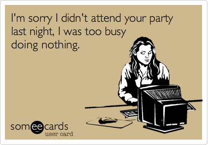 I'm sorry I didn't attend your party last night, I was too busy doing nothing.