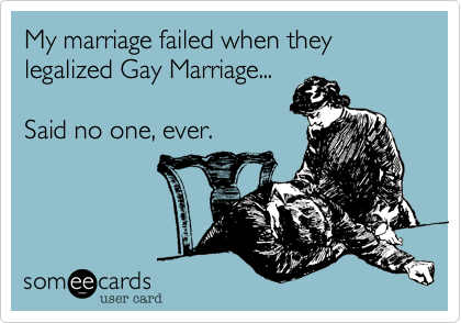 My marriage failed when they legalized Gay Marriage...  Said no one, ever.