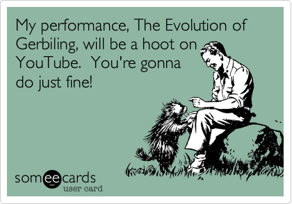 My performance, The Evolution of Gerbiling, will be a hoot on  YouTube.  You're gonna  do just fine!