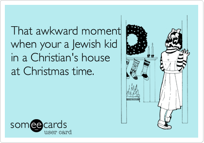 That awkward moment when your a Jewish kid  in a Christian's house  at Christmas time.