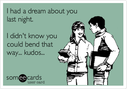 I had a dream about you last night.  I didn't know you  could bend that way... kudos...