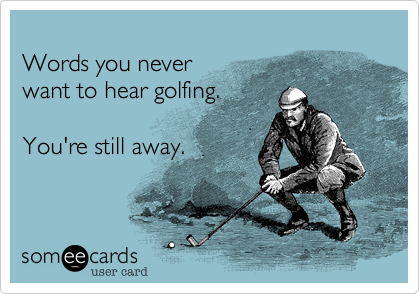 Words you never want to hear golfing.  You're still away.