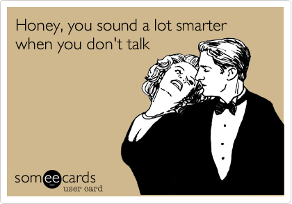 Honey, you sound a lot smarter when you don't talk