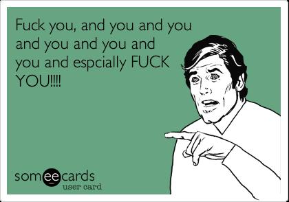 Fuck you, and you and you and you and you and you and espcially FUCK YOU!!!!