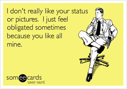 I don't really like your status or pictures.  I just feel obligated sometimes because you like all mine.