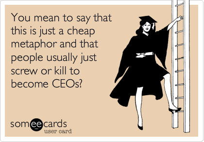 You mean to say that this is just a cheap metaphor and that people usually just screw or kill to  become CEOs?