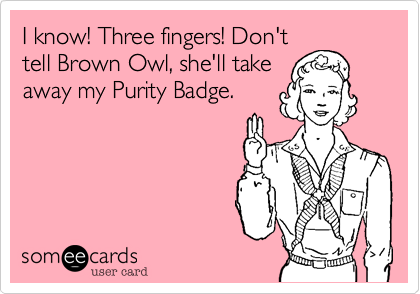 I know! Three fingers! Don't tell Brown Owl, she'll take away my Purity Badge.