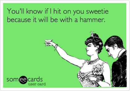 You'll know if I hit on you sweetie because it will be with a hammer.