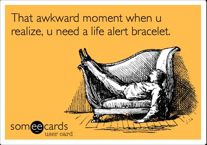 That awkward moment when u realize, u need a life alert bracelet.
