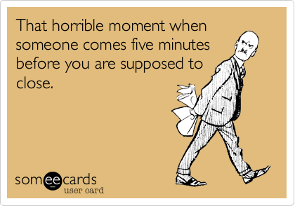 That horrible moment when someone comes five minutes before you are supposed to close.