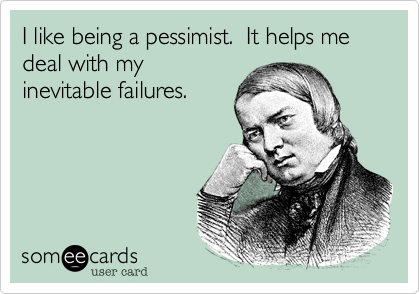 I like being a pessimist.  It helps me deal with my inevitable failures.