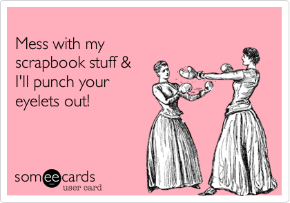 Mess with my  scrapbook stuff &  I'll punch your  eyelets out!