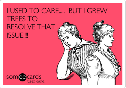 I USED TO CARE.....  BUT I GREW TREES TO RESOLVE THAT ISSUE!!!!