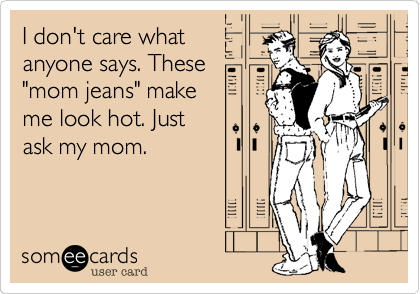 """I don't care what anyone says. These """"mom jeans"""" make  me look hot. Just ask my mom."""