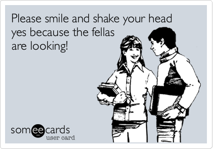 Please smile and shake your head yes because the fellas are looking!