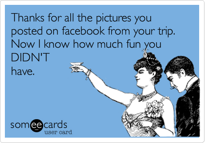 Thanks for all the pictures you posted on facebook from your trip. Now I know how much fun you DIDN'T have.
