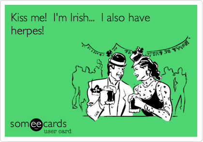 Kiss me!  I'm Irish...  I also have herpes!