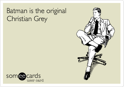 Batman is the original Christian Grey