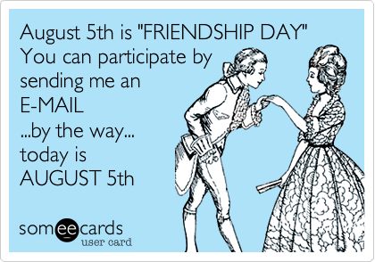 "August 5th is ""FRIENDSHIP DAY"" You can participate by sending me an E-MAIL ...by the way... today is AUGUST 5th"