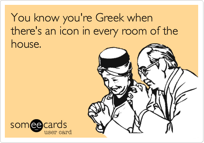 You know you're Greek when there's an icon in every room of the house.