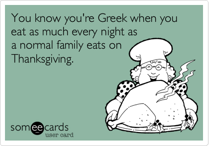You know you're Greek when you eat as much every night as a normal family eats on Thanksgiving.