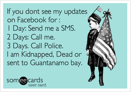 If you dont see my updates on Facebook for :  1 Day: Send me a SMS. 2 Days: Call me.  3 Days. Call Police. I am Kidnapped, Dead or  sent to Guantanamo bay.