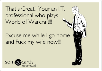 That's Great!! Your an I.T. professional who plays World of Warcraft!!!  Excuse me while I go home and Fuck my wife now!!!