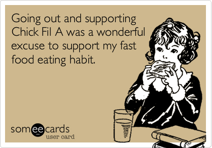 Going out and supporting Chick Fil A was a wonderful excuse to support my fast food eating habit.