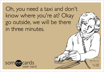 Oh, you need a taxi and don't know where you're at? Okay go outside, we will be there in three minutes.