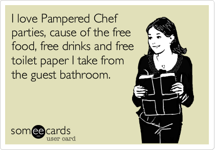 I love Pampered Chef parties, cause of the free food, free drinks and free toilet paper I take from the guest bathroom.