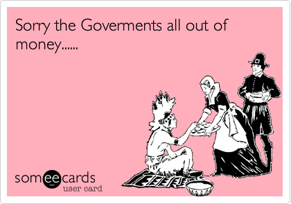 Sorry the Goverments all out of money......