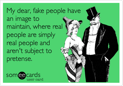 My dear, fake people have an image to maintain, where real people are simply real people and aren't subject to pretense.