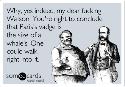 Why, yes indeed, my dear fucking Watson. You're right to conclude that Paris's vadge is the size of a whale's. One could walk right into it.