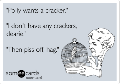 """""""Polly wants a cracker.""""  """"I don't have any crackers, dearie.""""  """"Then piss off, hag."""""""