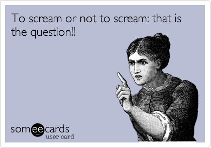 To scream or not to scream: that is the question!!