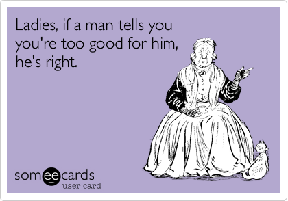 Ladies, if a man tells you you're too good for him,  he's right.