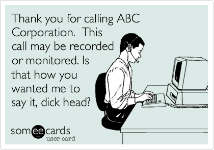 Thank you for calling ABC Corporation.  This call may be recorded or monitored. Is that how you wanted me to say it, dick head?