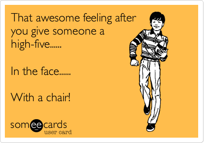That awesome feeling after you give someone a high-five......  In the face......  With a chair!