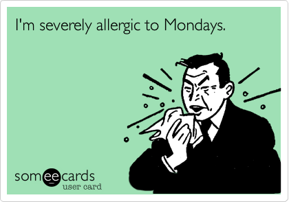 I'm severely allergic to Mondays.