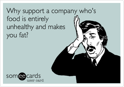 Why support a company who's food is entirely unhealthy and makes you fat?