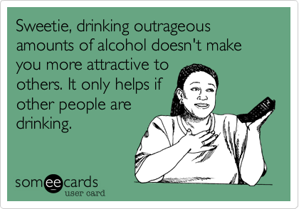 Sweetie, drinking outrageous amounts of alcohol doesn't make you more attractive to others. It only helps if other people are drinking.