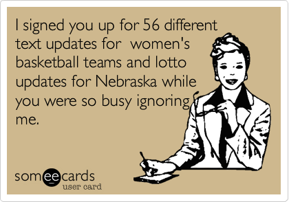 I signed you up for 56 different text updates for  women's basketball teams and lotto updates for Nebraska while you were so busy ignoring me.