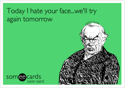 Today I hate your face...we'll try again tomorrow