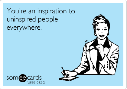 You're an inspiration to uninspired people everywhere.